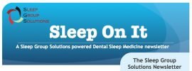 Sleep Group Solutions publish latest dental sleep medicine newsletter, focusing on the dental treatment of snoring and sleep apnea